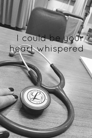 I could be your heart whispered