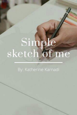 Simple sketch of me By: Katherine Karnadi