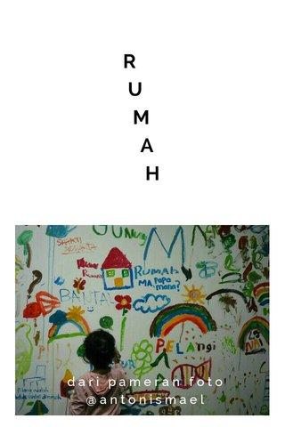 R U M A H dari pameran foto @antonismael