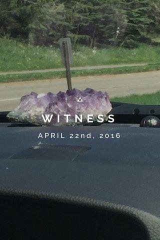 WITNESS APRIL 22nd, 2016