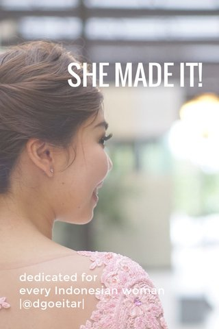 SHE MADE IT! dedicated for every Indonesian woman  @dgoeitar 