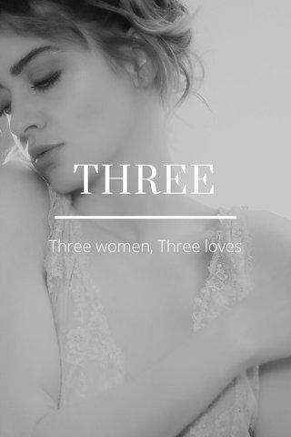 THREE Three women, Three loves