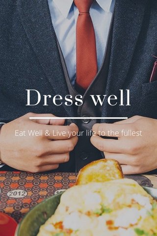 Dress well Eat Well & Live your life to the fullest