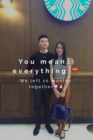 You means everything ❤️ We left 10 months together💟👌🏻