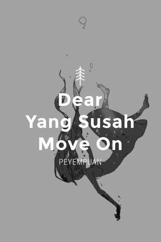 Dear Yang Susah Move On PEYEMPUAN