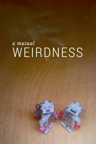 WEIRDNESS a mutual