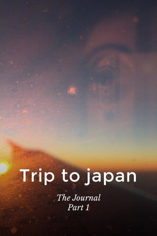 Trip to japan The Journal Part 1
