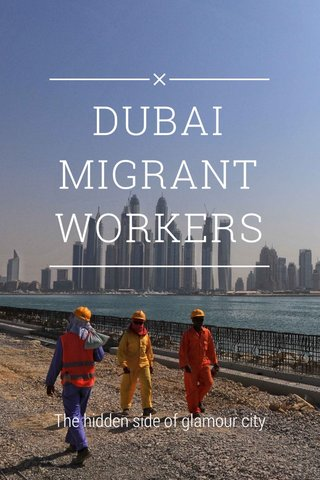 DUBAI MIGRANT WORKERS The hidden side of glamour city