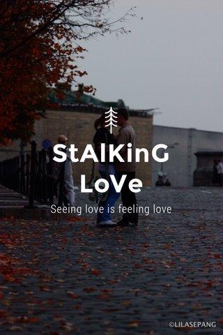 StAlKinG LoVe Seeing love is feeling love