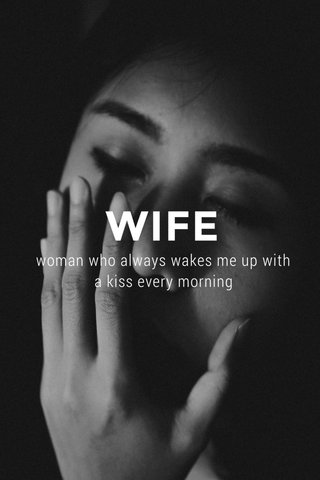 WIFE woman who always wakes me up with a kiss every morning