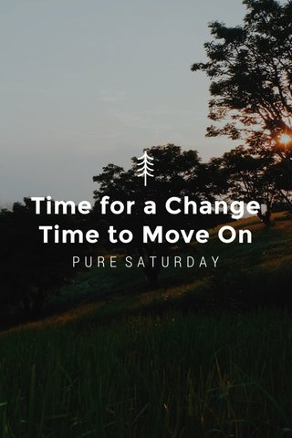 Time for a Change Time to Move On PURE SATURDAY