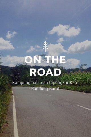 ON THE ROAD Kampung halaman Cipongkor Kab. Bandung Barat