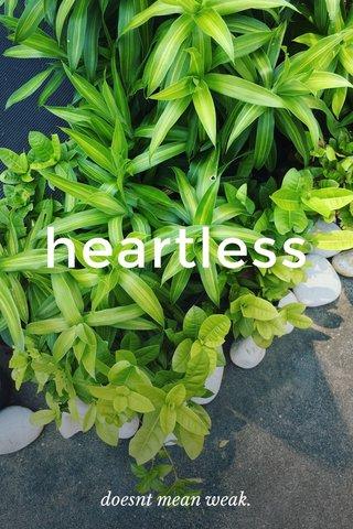 heartless doesnt mean weak.