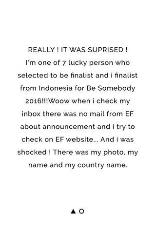 REALLY ! IT WAS SUPRISED ! I'm one of 7 lucky person who selected to be finalist and i finalist from Indonesia for Be Somebody 2016!!!Woow when i check my inbox there was no mail from EF about announcement and i try to check on EF website... And i was shocked ! There was my photo, my name and my country name.