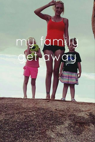 my family get away