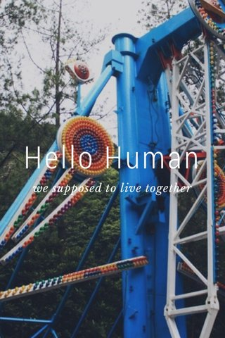 Hello Human we supposed to live together