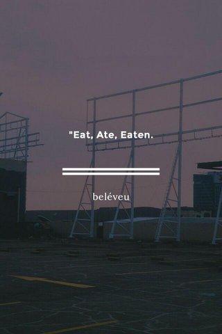 """Eat, Ate, Eaten. beléveu"