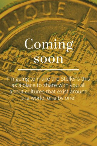 Coming soon I'm going to make the Steller's this as a place to share with you all about cultures that exist around the world, one by one.