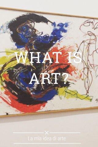 WHAT IS ART? La mia idea di arte