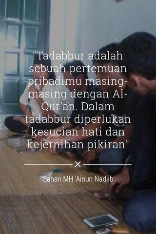 """""""Tadabbur adalah sebuah pertemuan pribadimu masing-masing dengan Al-Qur'an. Dalam tadabbur diperlukan kesucian hati dan kejernihan pikiran"""" Sahan MH 'Ainun Nadjib"""