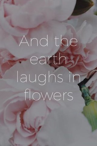 And the earth laughs in flowers