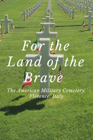 For the Land of the Brave The American Military Cemetery, Florence, Italy