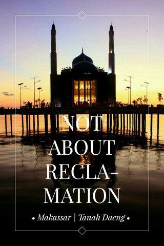 NOT ABOUT RECLA- MATION • Makassar | Tanah Daeng •