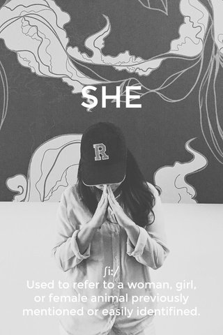 SHE ʃiː/ Used to refer to a woman, girl, or female animal previously mentioned or easily identifined.