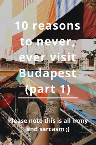 10 reasons to never, ever visit Budapest (part 1) Please note this is all irony and sarcasm ;)