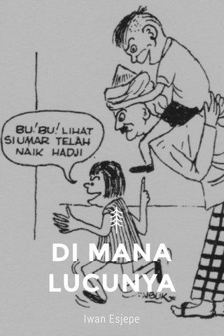 DI MANA LUCUNYA Iwan Esjepe