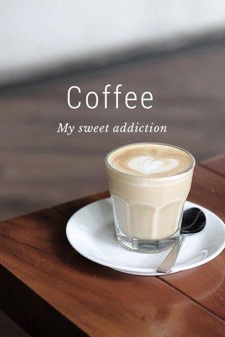 Coffee My sweet addiction