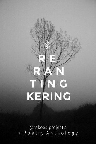 R E R A N T I N G KERING @rakoes project's a P o e t r y A n t h o l o g y