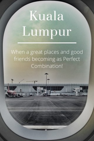 Kuala Lumpur When a great places and good friends becoming as Perfect Combination!