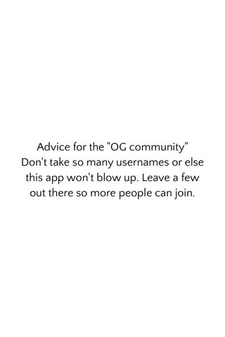 """Advice for the """"OG community"""" Don't take so many usernames or else this app won't blow up. Leave a few out there so more people can join."""