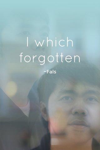 I which forgotten ~Fals