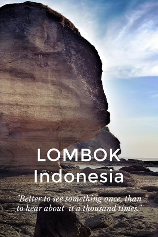 """LOMBOK Indonesia """"Better to see something once, than to hear about it a thousand times."""""""
