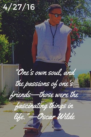 """""""One's own soul, and the passions of one's friends—those were the fascinating things in life.""""—Oscar Wilde 4/27/16"""
