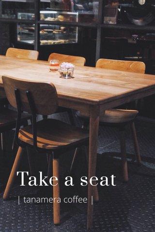Take a seat | tanamera coffee |