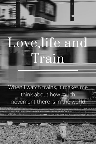 Love,life and Train When I watch trains, it makes me think about how much movement there is in the world. How every train has dozens of cars and every car has hundreds of parts, and all those parts and cars work day after day. And then there are all these other motions. People are born and die. Seasons change. Rivers flow to the sea. Earth circles the sun and the moon circles Earth. Everything whirring and spinning toward something. And I get to be part of it for a little while, the way I get to watch a train for a minute or two, and then it's gone.