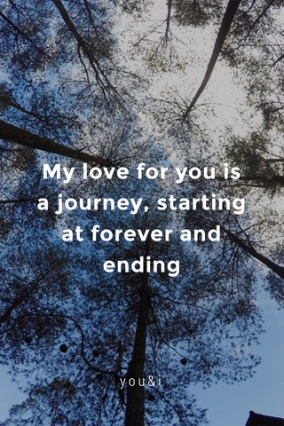 My love for you is a journey, starting at forever and ending you&i