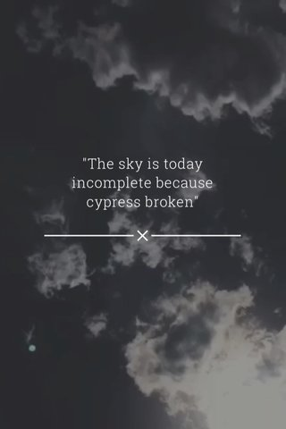 """""""The sky is today incomplete because cypress broken"""""""