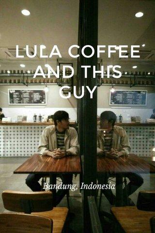 LULA COFFEE AND THIS GUY Bandung, Indonesia