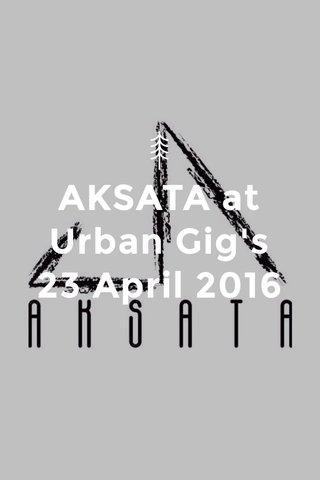 AKSATA at Urban Gig's 23 April 2016