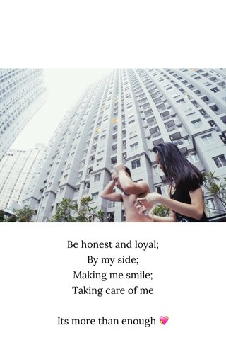 Be honest and loyal; By my side; Making me smile; Taking care of me Its more than enough 💖