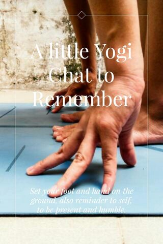 A little Yogi Chat to Remember Set your foot and hand on the ground, also reminder to self, to be present and humble.