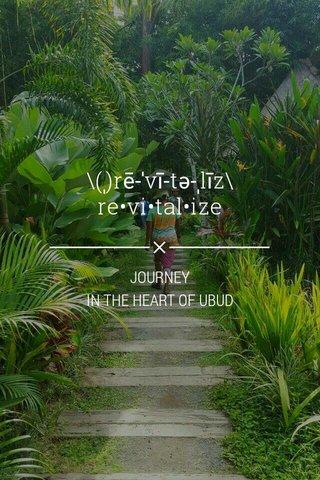 \(ˌ)rē-ˈvī-tə-ˌlīz\ re•vi•tal•ize JOURNEY IN THE HEART OF UBUD