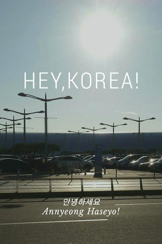 HEY,KOREA! 안녕하세요 Annyeong Haseyo!