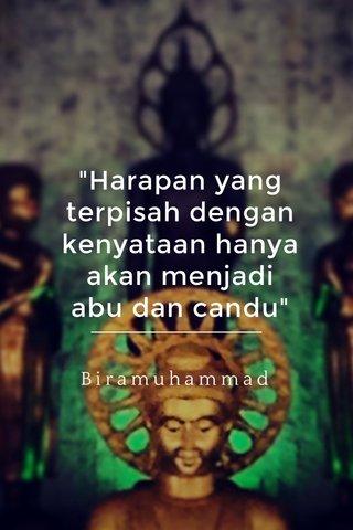 """""""Harapan yang terpisah dengan kenyataan hanya akan menjadi abu dan candu"""" Biramuhammad"""