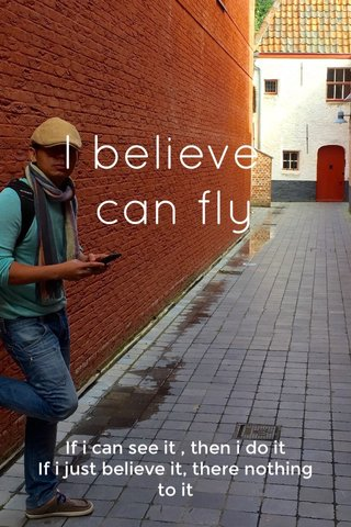I believe i can fly If i can see it , then i do it If i just believe it, there nothing to it