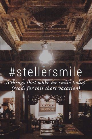 #stellersmile 5 things that make me smile today (read: for this short vacation)
